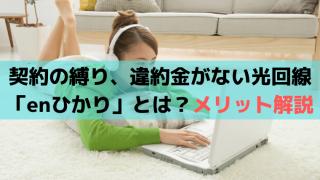 契約の縛り、違約金がない光回線「enひかり(エンひかり)」口コミ・評判は?